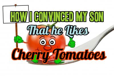 My son finally likes cherry tomatoes.